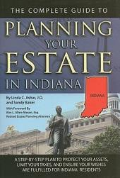 The Complete Guide to Planning Your Estate in Indiana: A Step-by-Step Plan to Protect Your Assets, Limit Your Taxes, and Ensure Your Wishes Are Fulfilled for Indiana Residents