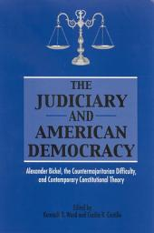 The Judiciary and American Democracy: Alexander Bickel, the Countermajoritarian Difficulty, and Contemporary Constitutional Theory