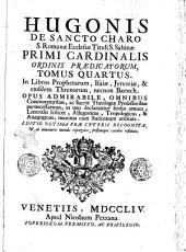 Hugonis De Sancto Charo ... Tomus primus [-octavus] ... Opus admirabile omnibus concionatoribus, ac sacrae theologiae professoribus pernecessarium: in quo declarantur sensus omnes, litteralis scilicet, allegoricus, tropologicus, & anagogicus, maxima cum studentium utilitate: Tomus quartus. In Libros prophetarum, Isaiae, Jeremiae, & ejusdem Threnorum, necnon Baruch ..
