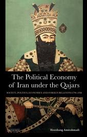 The Political Economy of Iran under the Qajars: Society, Politics, Economics and Foreign Relations 1796-1936