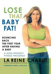 Lose That Baby Fat!: Bouncing Back the First Year after Having a Baby--A Mom Friendly Fitness Program
