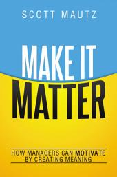 Make It Matter: How Managers Can Motivate by Creating Meaning