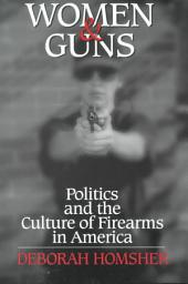 Women & Guns: Politics and the Culture of Firearms in America