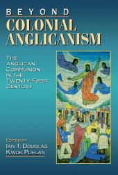 Beyond Colonial Anglicanism: The Anglican Communion in the Twenty-First Century