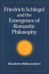 Friedrich Schlegel and the Emergence of Romantic Philosophy: Philosophy and Critical Theory: Friedrich Schlegel and the Emergence of Romantic Philosophy