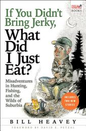 If You Didn't Bring Jerky, What Did I Just Ea: Misadventures in Hunting, Fishing, and the Wilds of Suburbia