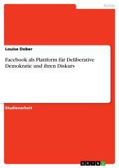 Facebook als Plattform für Deliberative Demokratie und ihren Diskurs