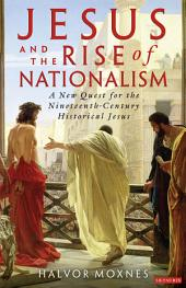 Jesus and the Rise of Nationalism: A New Quest for the Nineteenth Century Historical Jesus