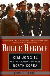 Rogue Regime : Kim Jong Il and the Looming Threat of North Korea: Kim Jong Il and the Looming Threat of North Korea