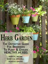 Herb Garden: The Definitive Guide for Beginners to Plant and Grow Healthy Herbs