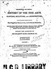A Philosophical and Critical History of the Fine Arts: Painting, Sculpture, and Architecture: with Occasional Observations on the Progress of Engraving... Deduced from the Earliest Records, Through Every Country in which Those Arts Have Been Cherished, to Their Present Establishment in Great-Britain, Under the Auspices of His Majesty King George III...