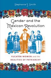 Gender and the Mexican Revolution: Yucat‡n Women and the Realities of Patriarchy: Yucatan Women and the Realities of Patriarchy