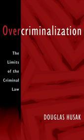 Overcriminalization : The Limits of the Criminal Law: The Limits of the Criminal Law