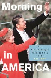 Morning in America: How Ronald Reagan Invented the 1980's: How Ronald Reagan Invented the 1980's
