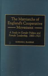 The Matriarchs of England's Cooperative Movement: A Study in Gender Politics and Female Leadership, 1883-1921
