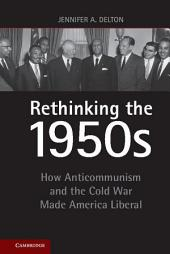 Rethinking the 1950s: How Anticommunism and the Cold War Made America Liberal