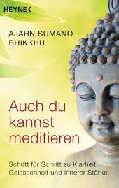 Auch du kannst meditieren: Schritt für Schritt zu Klarheit, Gelassenheit und innerer Stärke