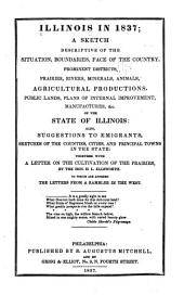 Illinois in 1837: a sketch descriptive of the situation, boundaries, face of the country, prominent districts, prairies, rivers, minerals, animals, agricultural productions, public lands, plans of internal improvement, manufacturers, &c., of the state of Illinois ; also, suggestions to emigrants, sketches of the counties, cities, and principal towns in the state ; together with a letter on the cultiviation of the prairies, by the Hon. H. L. Ellsworth ; to which are annexed the letters from a rambler in the West