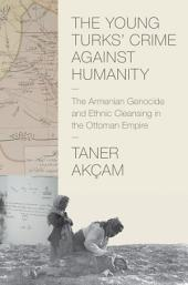 The Young Turks' Crime against Humanity: The Armenian Genocide and Ethnic Cleansing in the Ottoman Empire: The Armenian Genocide and Ethnic Cleansing in the Ottoman Empire