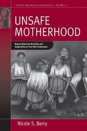 Unsafe Motherhood: Mayan Maternal Mortality and Subjectivity in Post-War Guatemala