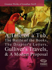 Greatest Works of Jonathan Swift: A Tale of a Tub, The Battle of the Books, The Drapier's Letters, Gulliver's Travels, & A Modest Proposal: Greatest Works (Century eBooks)