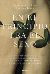 En el principio era el sexo: Los orígenes de la sexualidad moderna. Cómo nos emparejamos y por qué nos separa