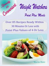 Speedy & Convenient Weight Watchers Point Plus Meals: Over 85 Recipes Ready Within 30 Minutes Or Less with Point Plus Values of 4 Or Less