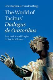 The World of Tacitus' Dialogus de Oratoribus: Aesthetics and Empire in Ancient Rome