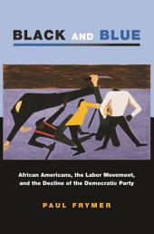 Black and Blue: African Americans, the Labor Movement, and the Decline of the Democratic Party: African Americans, the Labor Movement, and the Decline of the Democratic Party