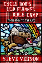 Uncle Bob's Red Flannel Bible Camp - From Eden to the Ark