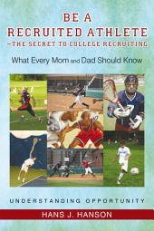 Be A Recruited Athlete-the Secret to College Recruiting: What Every Mom and Dad Should Know