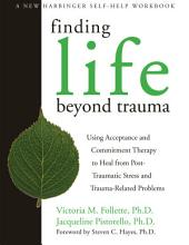 Finding Life Beyond Trauma: Using Acceptance and Commitment Therapy to Heal from Post-Traumatic Stress and Trauma-Related Proble