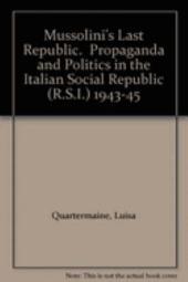 Mussolini's Last Republic: Propaganda and Politics in the Italian Social Republic (R.S.I.) 1943-45