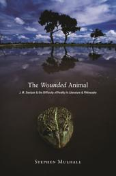 The Wounded Animal: J. M. Coetzee and the Difficulty of Reality in Literature and Philosophy