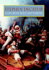 Stephen Decatur: A Life Most Bold and Daring