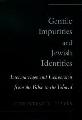 Gentile Impurities and Jewish Identities : Intermarriage and Conversion from the Bible to the Talmud: Intermarriage and Conversion from the Bible to the Talmud