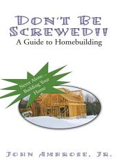 Don't Be Screwed!! a Guide to Homebuilding