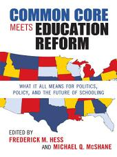 Common Core Meets Education Reform: What It All Means for Politics, Policy, and the Future of Schooling