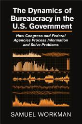The Dynamics of Bureaucracy in the US Government: How Congress and Federal Agencies Process Information and Solve Problems