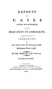 Reports of cases argued and determined in the High Court of Admiralty: commencing with the judgments of the Right Hon. Sir William Scott, Michaelmas term 1798-1808, Volume 6