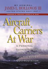 Aircraft Carriers at War: A Personal Retrospective of Korea, Vietnam, and the Soviet Confrontation