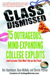 Class Dismissed: 75 Outrageous, Mind-Expanding College Exploits (and Lessons That Won't Be on the Final)
