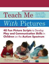 Teach Me With Pictures: 40 Fun Picture Scripts to Develop Play and Communication Skills in Children on the Autism Spectrum