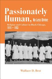 Passionately Human, No Less Divine: Religion and Culture in Black Chicago, 1915-1952