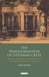 The Transformation of Ottoman Crete: Revolts, Politics and Identity in the Late Nineteenth Century