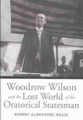 Woodrow Wilson and the Lost World of the Oratorical Statesman