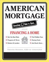 American Mortgage: Everything U Need to Know About Financing a Home: Everything U Need to Know About Purchasing and Refinancing a Home