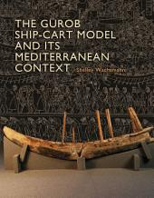 The Gurob Ship-Cart Model and Its Mediterranean Context: An Archaeological Find and Its Mediterranean Context