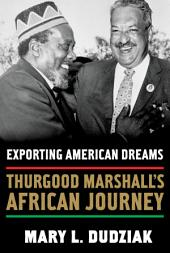 Exporting American Dreams : Thurgood Marshall's African Journey: Thurgood Marshall's African Journey