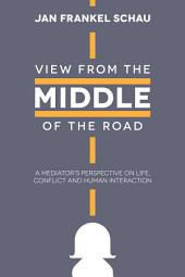 View from the Middle of the Road: A Mediator's Perspective on Life, Conflict, and Human Interaction
